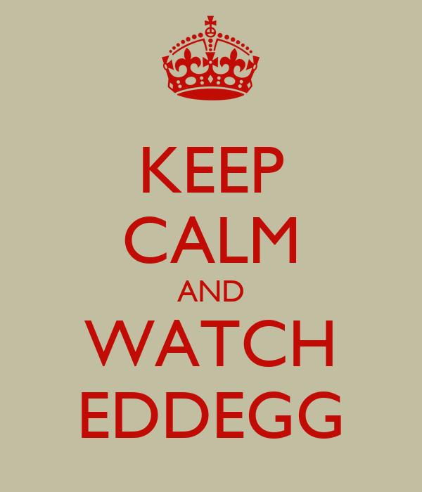 KEEP CALM AND WATCH EDDEGG