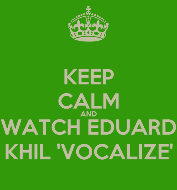 KEEP CALM AND WATCH EDUARD KHIL 'VOCALIZE'