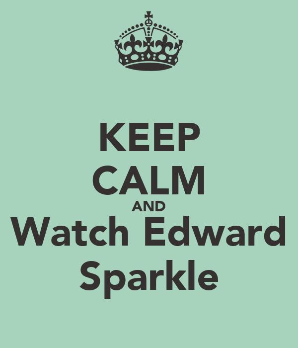 KEEP CALM AND Watch Edward Sparkle