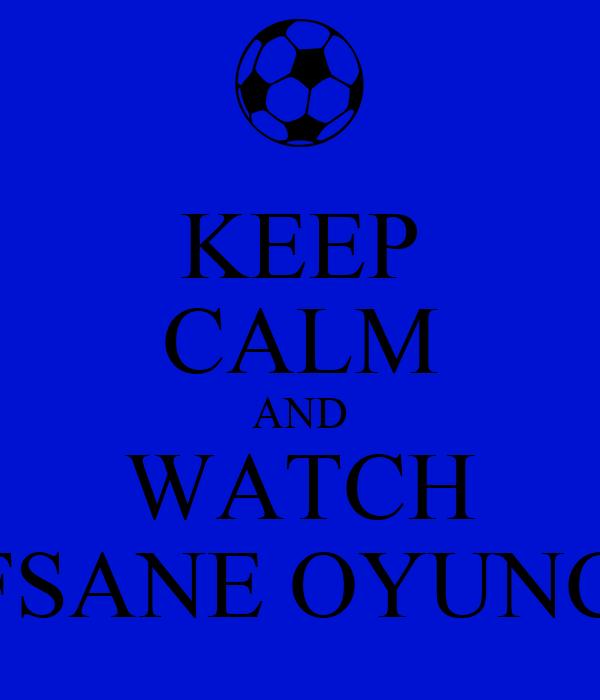 KEEP CALM AND WATCH EFSANE OYUNCU