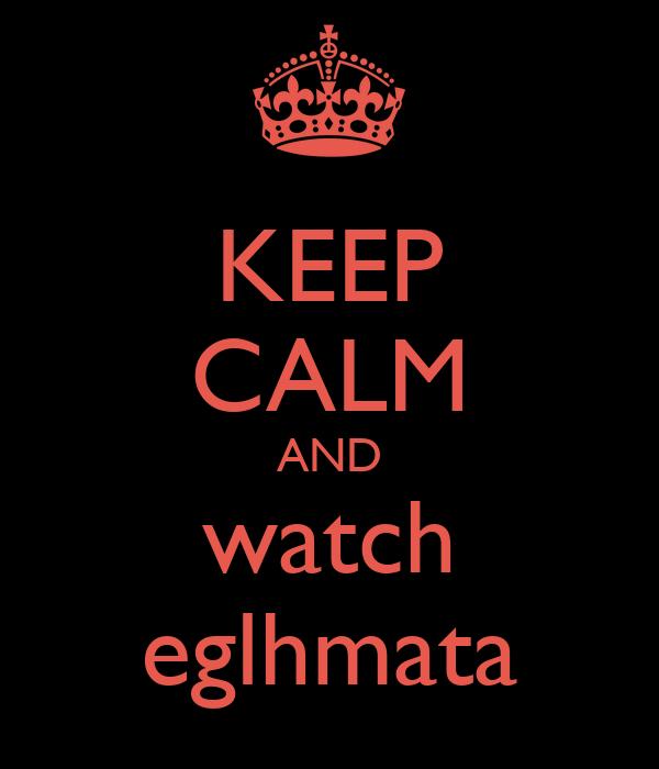 KEEP CALM AND watch eglhmata