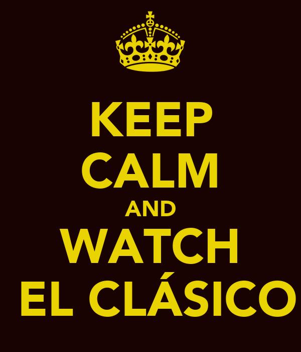 KEEP CALM AND WATCH   EL CLÁSICO