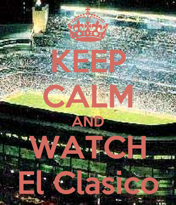 KEEP CALM AND WATCH El Clasico