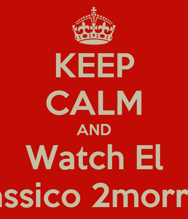 KEEP CALM AND Watch El Classico 2morrow
