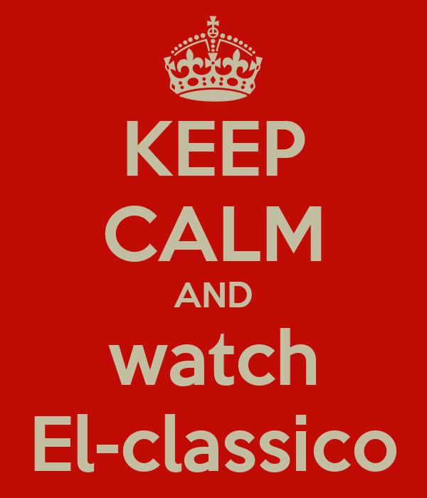 KEEP CALM AND watch El-classico