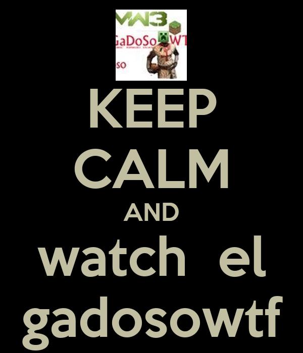 KEEP CALM AND watch  el gadosowtf