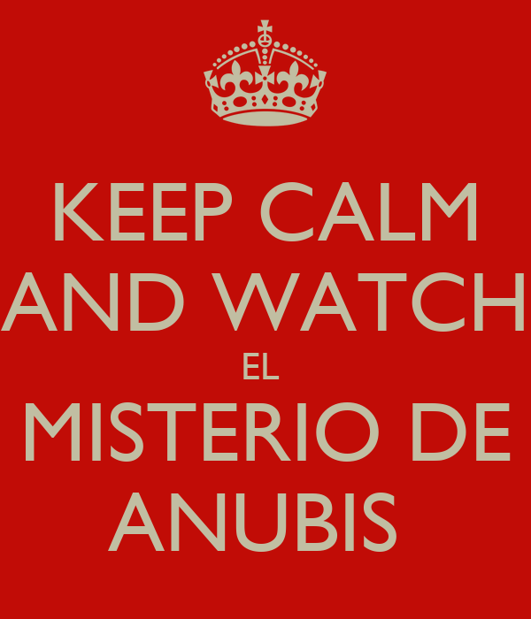 KEEP CALM AND WATCH EL  MISTERIO DE ANUBIS