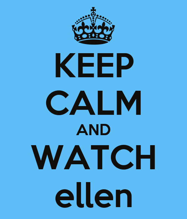 KEEP CALM AND WATCH ellen