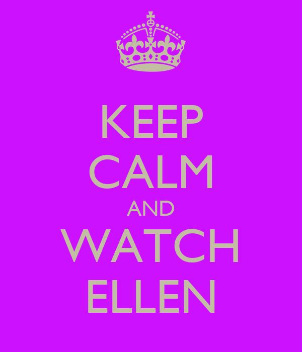 KEEP CALM AND WATCH ELLEN