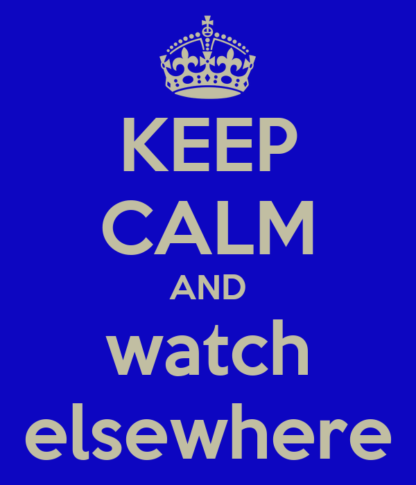 KEEP CALM AND watch elsewhere