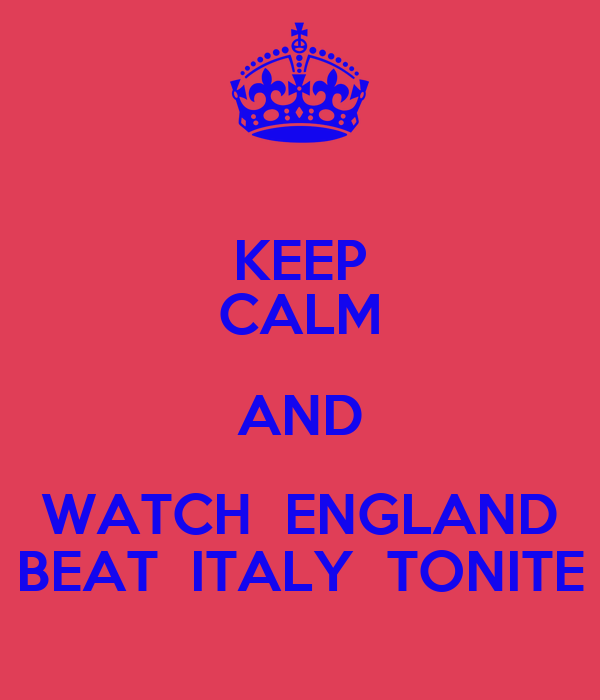 KEEP CALM AND WATCH  ENGLAND BEAT  ITALY  TONITE