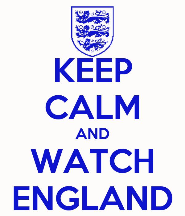 KEEP CALM AND WATCH ENGLAND