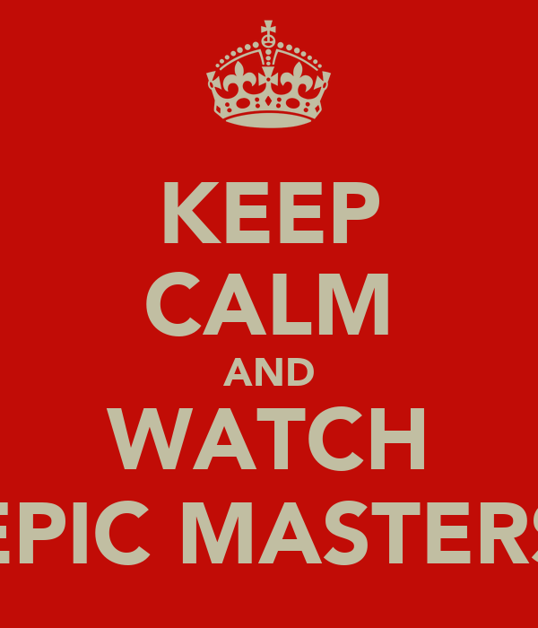 KEEP CALM AND WATCH EPIC MASTERS