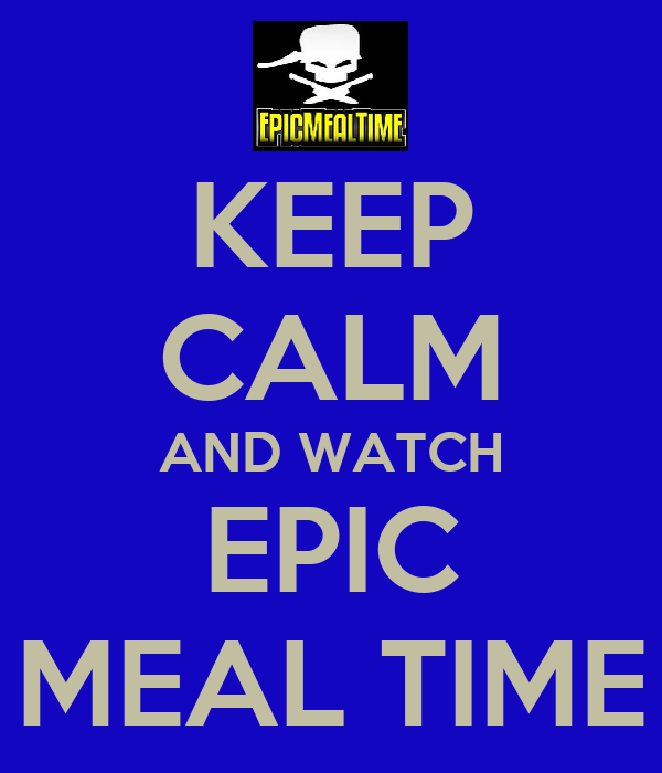 KEEP CALM AND WATCH EPIC MEAL TIME