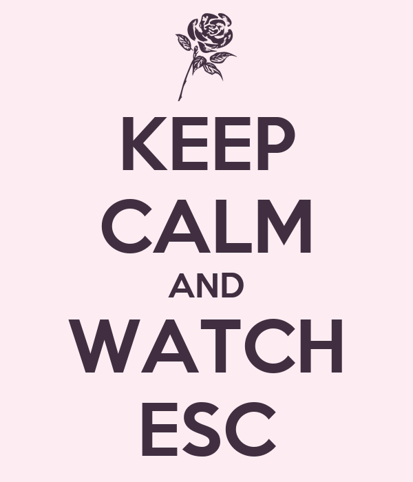 KEEP CALM AND WATCH ESC