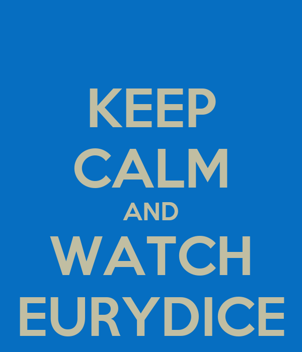 KEEP CALM AND WATCH EURYDICE