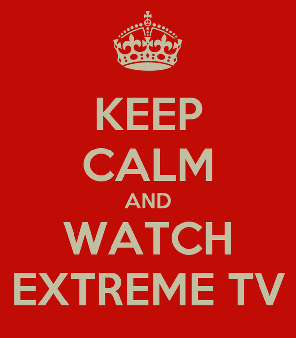 KEEP CALM AND WATCH EXTREME TV