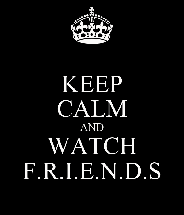 KEEP CALM AND WATCH F.R.I.E.N.D.S