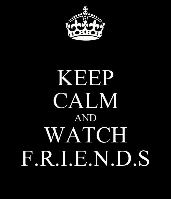 KEEP CALM AND WATCH F.R.I.E.N.D.S