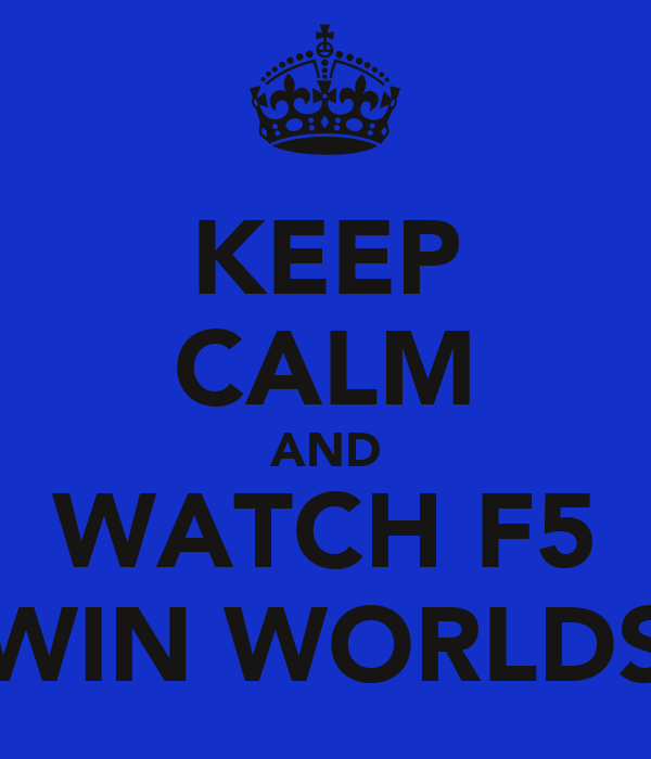 KEEP CALM AND WATCH F5 WIN WORLDS