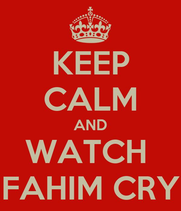 KEEP CALM AND WATCH  FAHIM CRY