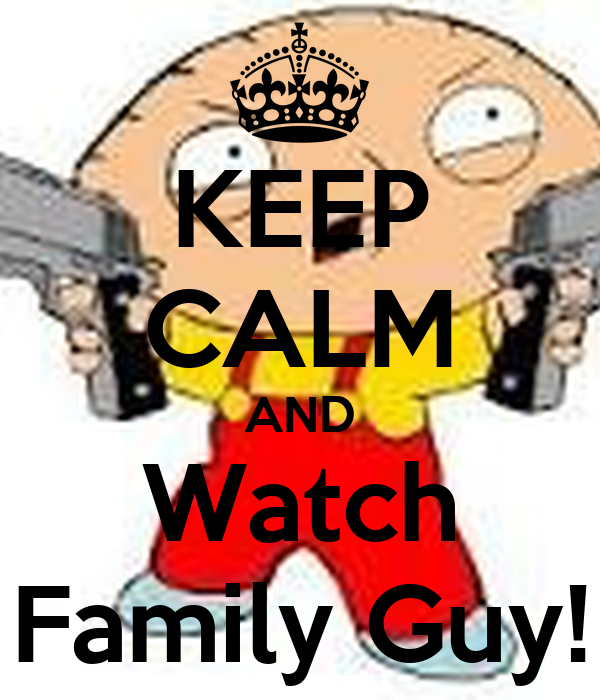 KEEP CALM AND Watch Family Guy!