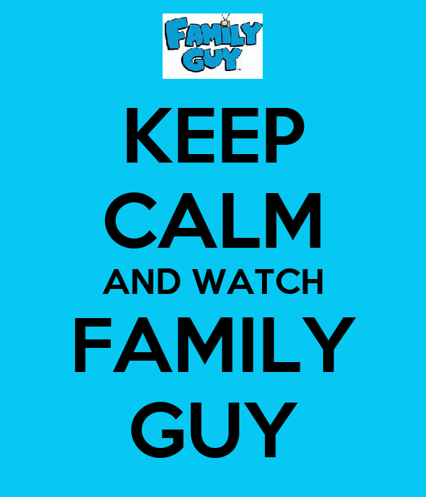 KEEP CALM AND WATCH FAMILY GUY