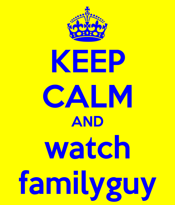 KEEP CALM AND watch familyguy