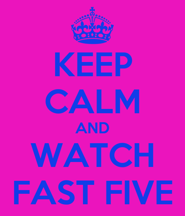 KEEP CALM AND WATCH FAST FIVE