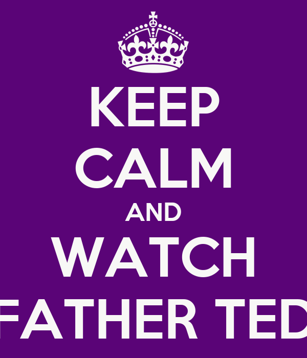 KEEP CALM AND WATCH FATHER TED
