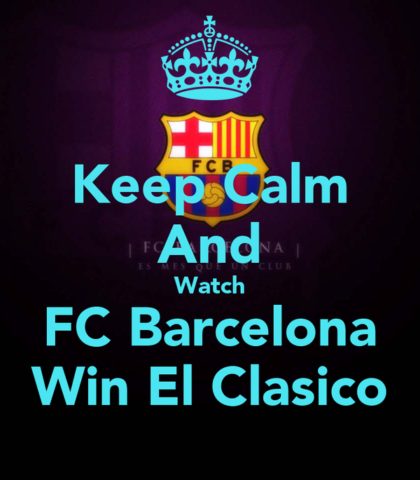 Keep Calm And Watch FC Barcelona Win El Clasico