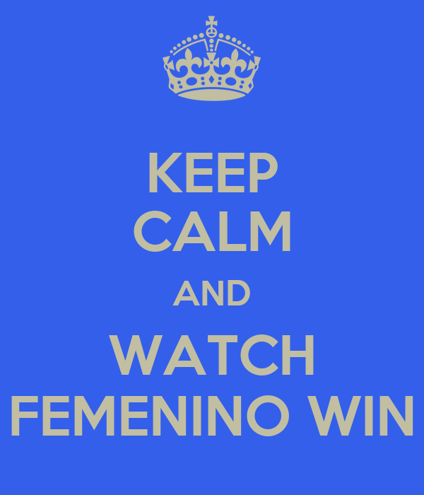 KEEP CALM AND WATCH FEMENINO WIN