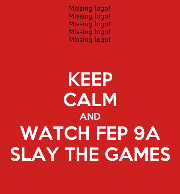 KEEP CALM AND WATCH FEP 9A SLAY THE GAMES