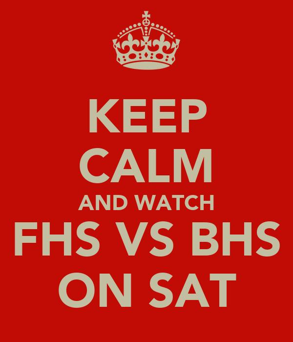 KEEP CALM AND WATCH FHS VS BHS ON SAT