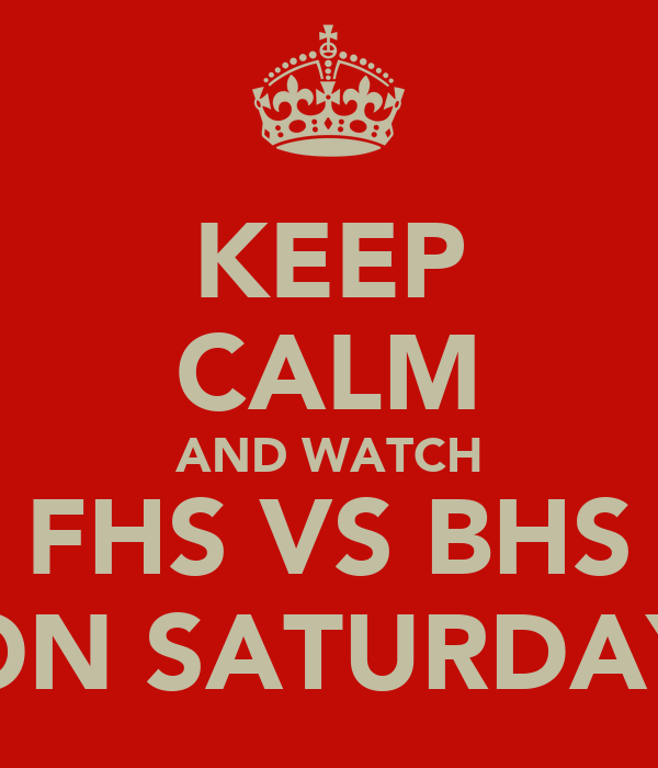 KEEP CALM AND WATCH FHS VS BHS ON SATURDAY