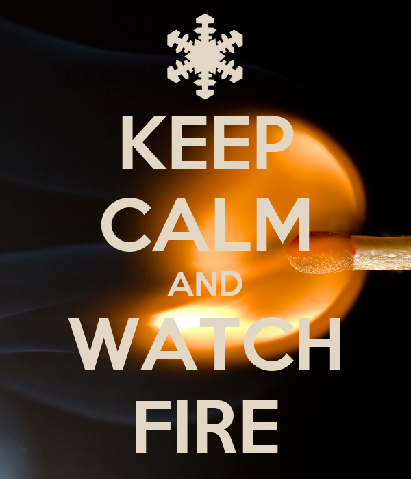 KEEP CALM AND WATCH FIRE