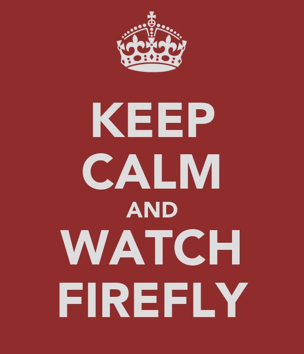 KEEP CALM AND WATCH FIREFLY