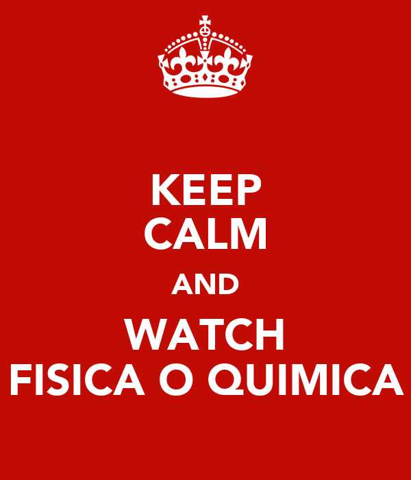 KEEP CALM AND WATCH FISICA O QUIMICA