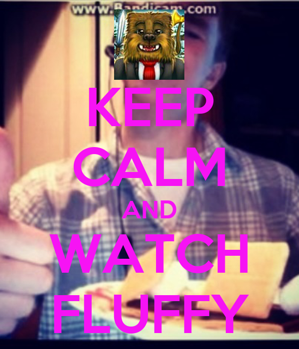 KEEP CALM AND WATCH FLUFFY