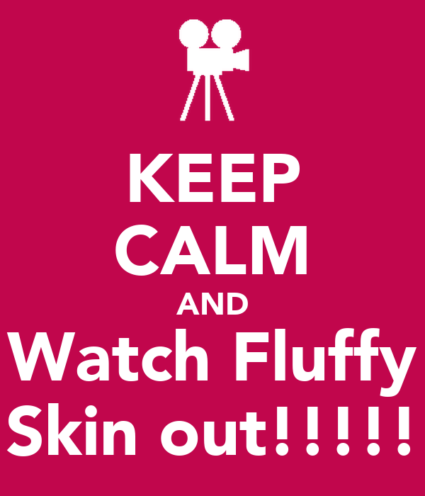 KEEP CALM AND Watch Fluffy Skin out!!!!!
