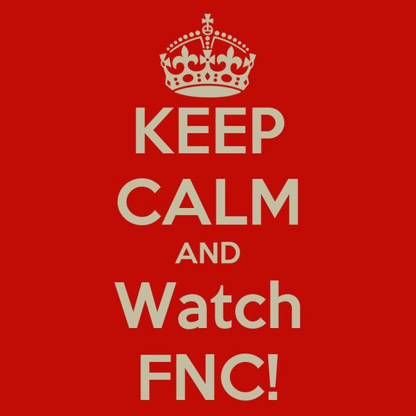 KEEP CALM AND Watch FNC!