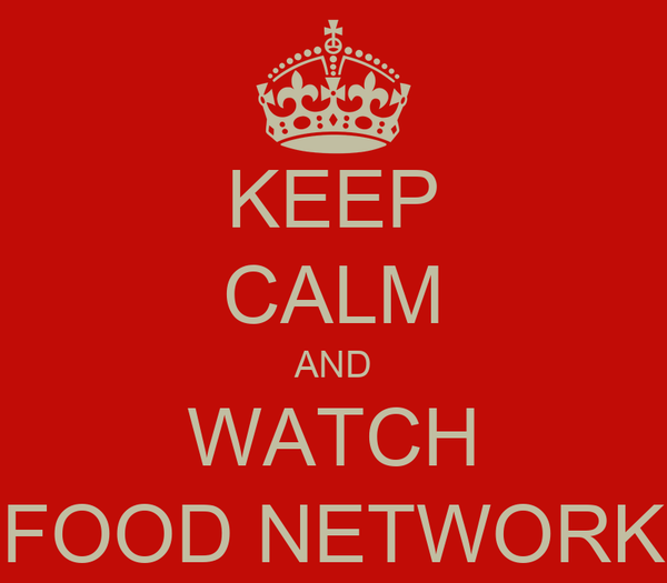 KEEP CALM AND WATCH FOOD NETWORK