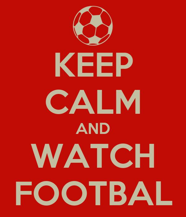 KEEP CALM AND WATCH FOOTBAL