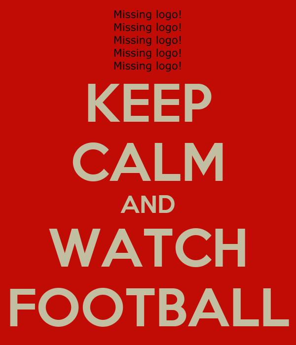KEEP CALM AND WATCH FOOTBALL