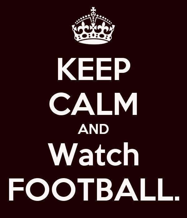KEEP CALM AND Watch FOOTBALL.