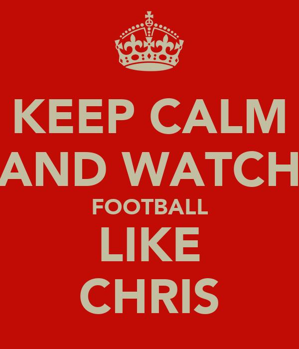 KEEP CALM AND WATCH FOOTBALL LIKE CHRIS