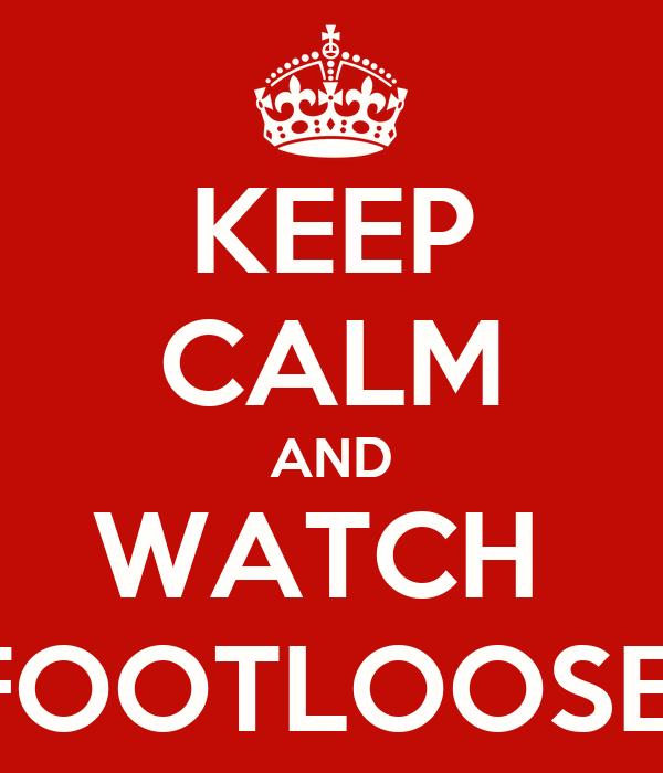 KEEP CALM AND WATCH  FOOTLOOSE