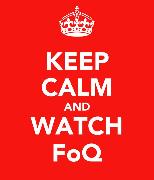 KEEP CALM AND WATCH FoQ