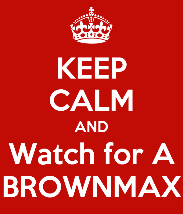KEEP CALM AND Watch for A BROWNMAX