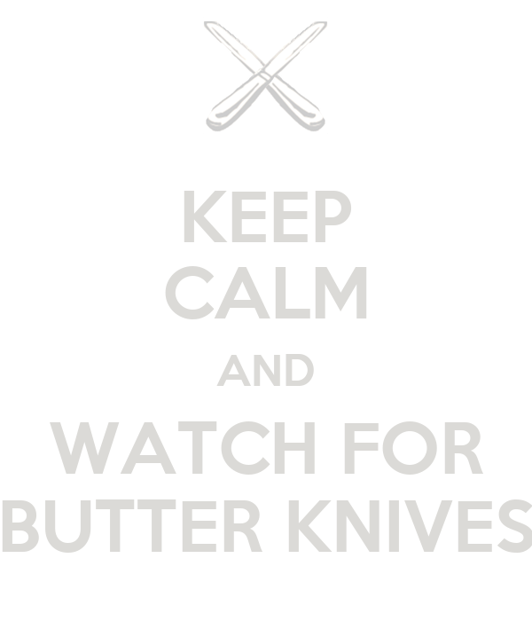 KEEP CALM AND WATCH FOR BUTTER KNIVES